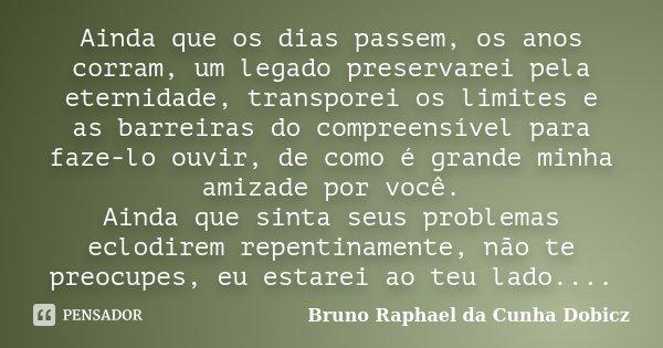 Ainda que os dias passem, os anos corram, um legado preservarei pela eternidade, transporei os limites e as barreiras do compreensível para faze-lo ouvir, de co... Frase de Bruno Raphael da Cunha Dobicz.