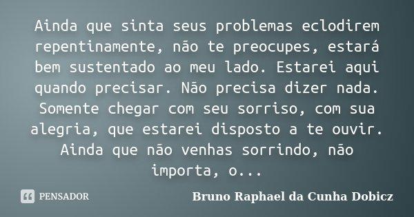 Ainda que sinta seus problemas eclodirem repentinamente, não te preocupes, estará bem sustentado ao meu lado. Estarei aqui quando precisar. Não precisa dizer na... Frase de Bruno Raphael da Cunha Dobicz..
