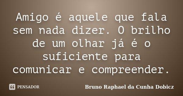 Amigo é aquele que fala sem nada dizer. O brilho de um olhar já é o suficiente para comunicar e compreender.... Frase de Bruno Raphael da Cunha Dobicz.
