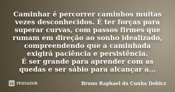 Caminhar é percorrer caminhos muitas vezes desconhecidos. É ter forças para superar curvas, com passos firmes que rumam em direção ao sonho idealizado, compreen... Frase de Bruno Raphael da Cunha Dobicz.