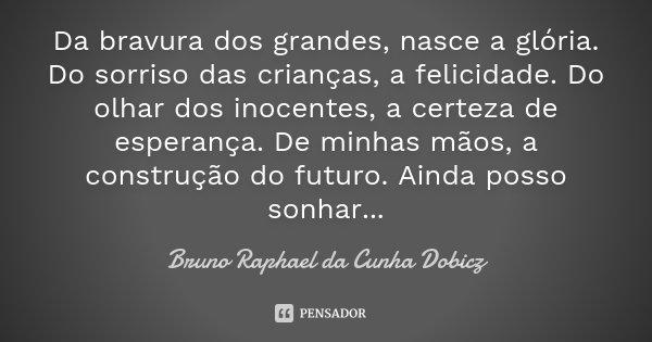 Da bravura dos grandes, nasce a glória. Do sorriso das crianças, a felicidade. Do olhar dos inocentes, a certeza de esperança. De minhas mãos, a construção do f... Frase de Bruno Raphael da Cunha Dobicz.