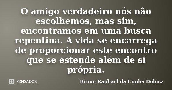 O amigo verdadeiro nós não escolhemos, mas sim, encontramos em uma busca repentina. A vida se encarrega de proporcionar este encontro que se estende além de si ... Frase de Bruno Raphael da Cunha Dobicz.