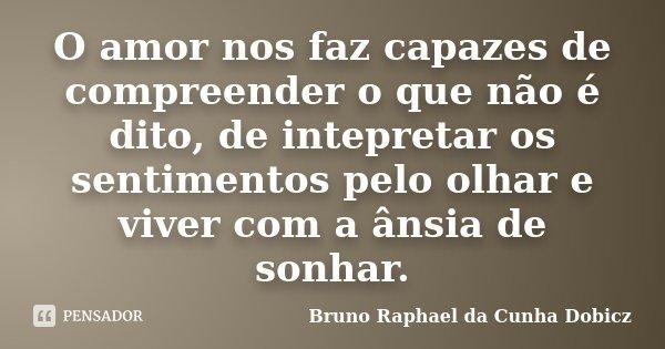 O amor nos faz capazes de compreender o que não é dito, de intepretar os sentimentos pelo olhar e viver com a ânsia de sonhar.... Frase de Bruno Raphael da Cunha Dobicz.