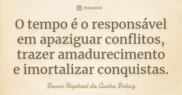 O tempo é o responsável em apaziguar conflitos, trazer amadurecimento e imortalizar conquistas.... Frase de Bruno Raphael da Cunha Dobicz.
