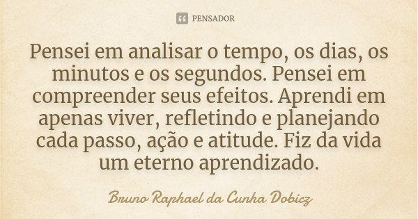 Pensei em analisar o tempo, os dias, os minutos e os segundos. Pensei em compreender seus efeitos. Aprendi em apenas viver, refletindo e planejando cada passo, ... Frase de Bruno Raphael da Cunha Dobicz.