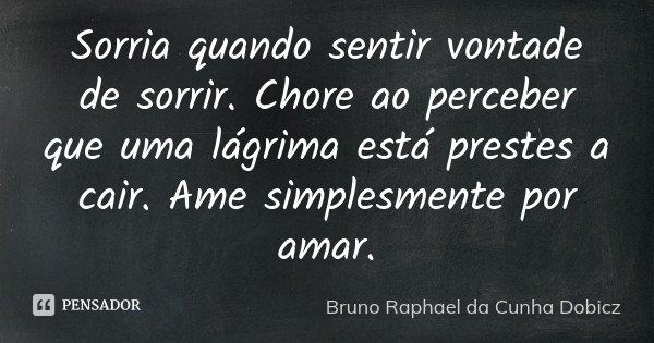 Sorria quando sentir vontade de sorrir. Chore ao perceber que uma lágrima está prestes a cair. Ame simplesmente por amar.... Frase de Bruno Raphael da Cunha Dobicz.