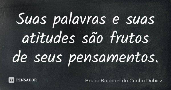 Suas palavras e suas atitudes são frutos de seus pensamentos.... Frase de Bruno Raphael da Cunha Dobicz.