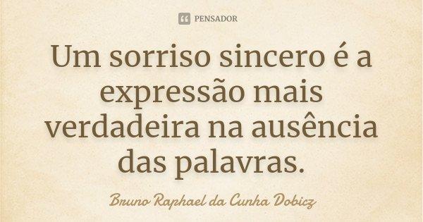 Um sorriso sincero é a expressão mais verdadeira na ausência das palavras.... Frase de Bruno Raphael da Cunha Dobicz.