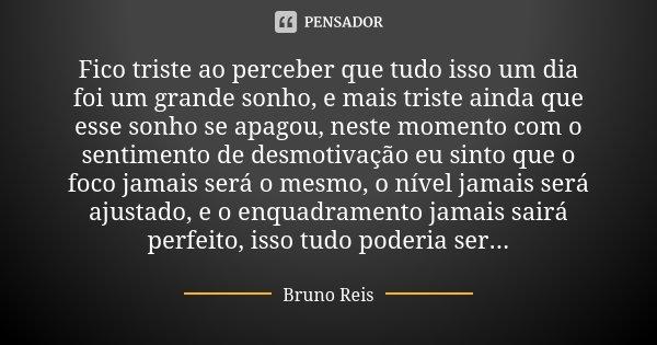 Fico triste ao perceber que tudo isso um dia foi um grande sonho, e mais triste ainda que esse sonho se apagou, neste momento com o sentimento de desmotivação e... Frase de Bruno Reis.