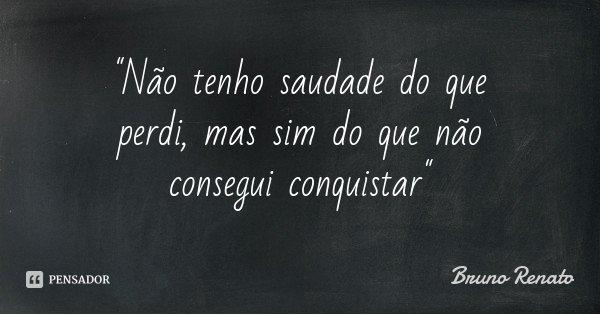 """""""Não tenho saudade do que perdi, mas sim do que não consegui conquistar""""... Frase de Bruno Renato."""
