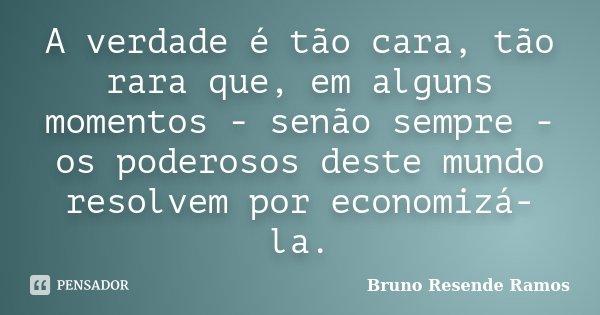 A verdade é tão cara, tão rara que, em alguns momentos - senão sempre - os poderosos deste mundo resolvem por economizá-la.... Frase de Bruno Resende Ramos.