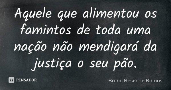 Aquele que alimentou os famintos de toda uma nação não mendigará da justiça o seu pão.... Frase de Bruno Resende Ramos.