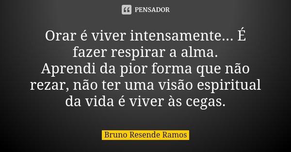 Orar é viver intensamente... É fazer respirar a alma. Aprendi da pior forma que não rezar, não ter uma visão espiritual da vida é viver às cegas.... Frase de Bruno Resende Ramos.