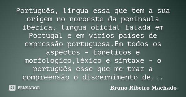 Português, língua essa que tem a sua origem no noroeste da península ibérica, língua oficial falada em Portugal e em vários países de expressão portuguesa.Em to... Frase de Bruno Ribeiro Machado.