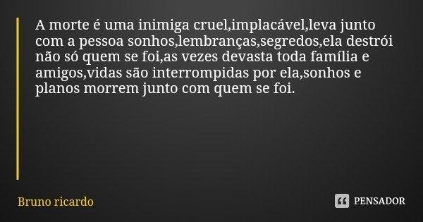 A morte é uma inimiga cruel,implacável,leva junto com a pessoa sonhos,lembranças,segredos,ela destrói não só quem se foi,as vezes devasta toda família e amigos,... Frase de Bruno ricardo.