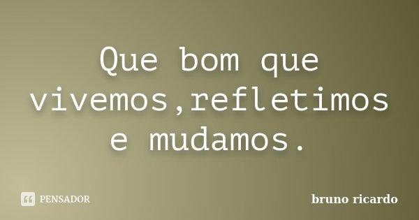 Que bom que vivemos,refletimos e mudamos.... Frase de Bruno Ricardo.