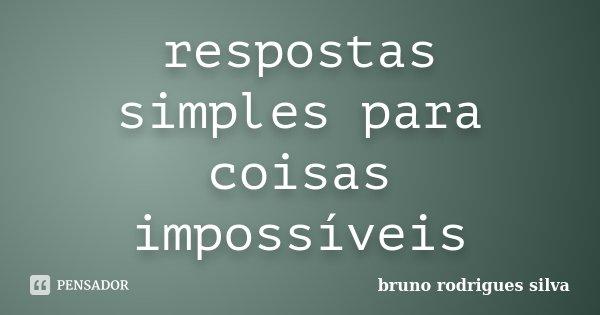respostas simples para coisas impossíveis... Frase de bruno rodrigues silva.