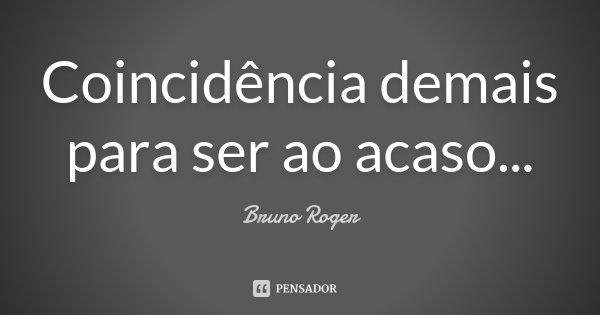 Coincidência demais para ser ao acaso...... Frase de Bruno Roger.