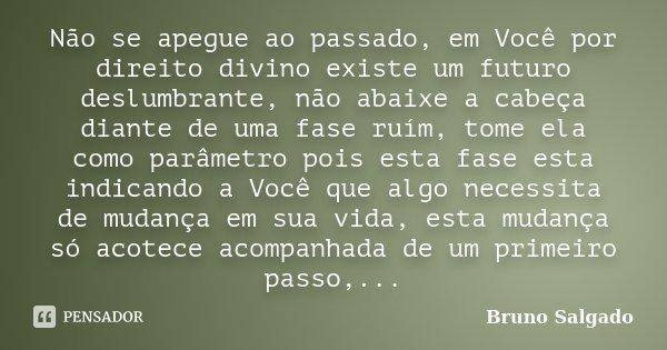 Não se apegue ao passado, em Você por direito divino existe um futuro deslumbrante, não abaixe a cabeça diante de uma fase ruím, tome ela como parâmetro pois es... Frase de Bruno Salgado.