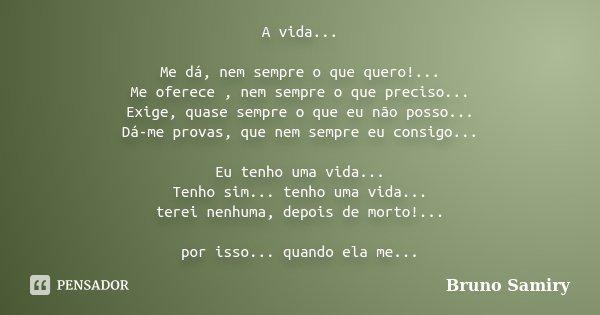 A vida... Me dá, nem sempre o que quero!... Me oferece , nem sempre o que preciso... Exige, quase sempre o que eu não posso... Dá-me provas, que nem sempre eu c... Frase de Bruno Samiry.
