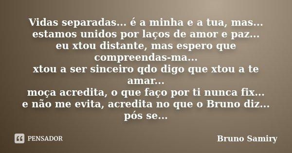 Vidas separadas... é a minha e a tua, mas... estamos unidos por laços de amor e paz... eu xtou distante, mas espero que compreendas-ma... xtou a ser sinceiro qd... Frase de Bruno Samiry.