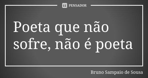 Poeta que não sofre, não é poeta... Frase de Bruno Sampaio de Sousa.