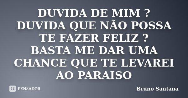DUVIDA DE MIM ? DUVIDA QUE NÃO POSSA TE FAZER FELIZ ? BASTA ME DAR UMA CHANCE QUE TE LEVAREI AO PARAISO... Frase de Bruno Santana.
