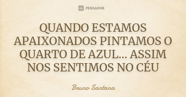 QUANDO ESTAMOS APAIXONADOS PINTAMOS O QUARTO DE AZUL... ASSIM NOS SENTIMOS NO CÉU... Frase de Bruno Santana.