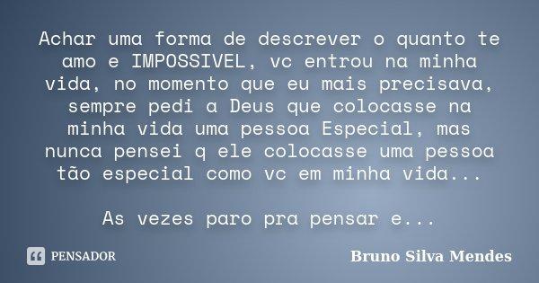 Achar uma forma de descrever o quanto te amo e IMPOSSIVEL, vc entrou na minha vida, no momento que eu mais precisava, sempre pedi a Deus que colocasse na minha ... Frase de Bruno Silva Mendes.