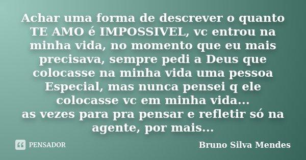 Achar uma forma de descrever o quanto TE AMO é IMPOSSIVEL, vc entrou na minha vida, no momento que eu mais precisava, sempre pedi a Deus que colocasse na minha ... Frase de Bruno Silva Mendes.