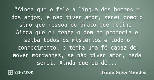 """""""Ainda que o fale a lingua dos homens e dos anjos, e não tiver amor, serei como o sino que ressoa ou prato que retine. Ainda que eu tenha o dom de profecia e sa... Frase de Bruno Silva Mendes."""