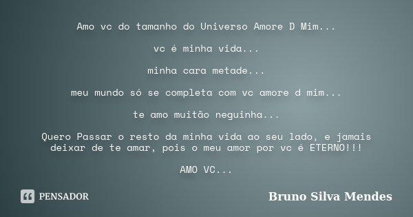 Amo vc do tamanho do Universo Amore D Mim... vc é minha vida... minha cara metade... meu mundo só se completa com vc amore d mim... te amo muitão neguinha... Qu... Frase de Bruno Silva Mendes.