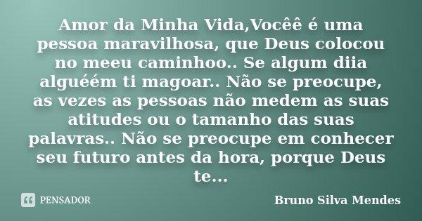 Amor da Minha Vida,Vocêê é uma pessoa maravilhosa, que Deus colocou no meeu caminhoo.. Se algum diia alguéém ti magoar.. Não se preocupe, as vezes as pessoas nã... Frase de Bruno Silva Mendes.