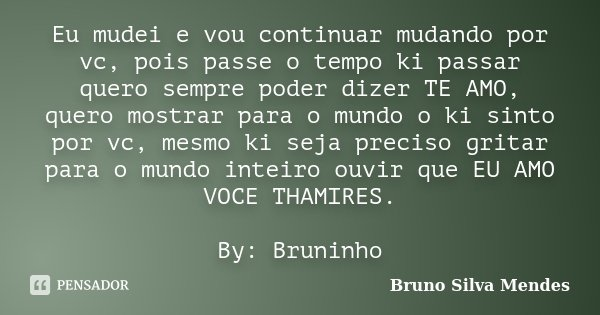 Eu mudei e vou continuar mudando por vc, pois passe o tempo ki passar quero sempre poder dizer TE AMO, quero mostrar para o mundo o ki sinto por vc, mesmo ki se... Frase de Bruno Silva Mendes.
