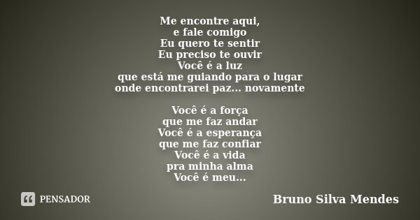 Me encontre aqui, e fale comigo Eu quero te sentir Eu preciso te ouvir Você é a luz que está me guiando para o lugar onde encontrarei paz... novamente Você é a ... Frase de Bruno Silva Mendes.