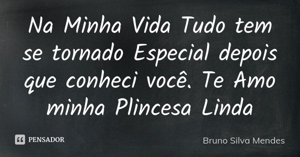 Na Minha Vida Tudo tem se tornado Especial depois que conheci você. Te Amo minha Plincesa Linda... Frase de Bruno Silva Mendes.