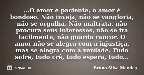 ...O amor é paciente, o amor é bondoso. Não inveja, não se vangloria, não se orgulha. Não maltrata, não procura seus interesses, não se ira facilmente, não guar... Frase de Bruno Silva Mendes.