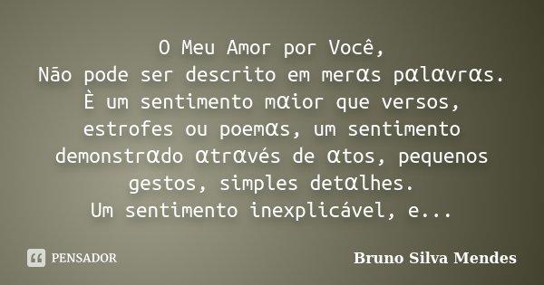 O Meu Amor por Você, Não pode ser descrito em merαs pαlαvrαs. È um sentimento mαior que versos, estrofes ou poemαs, um sentimento ... Frase de Bruno Silva Mendes.