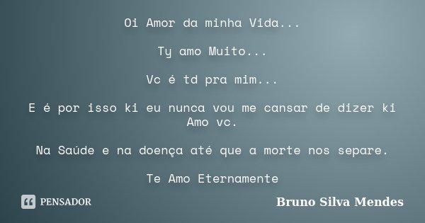 Oi Amor da minha Vida... Ty amo Muito... Vc é td pra mim... E é por isso ki eu nunca vou me cansar de dizer ki Amo vc. Na Saúde e na doença até que a morte nos ... Frase de Bruno Silva Mendes.