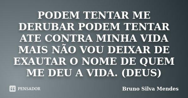 PODEM TENTAR ME DERUBAR PODEM TENTAR ATE CONTRA MINHA VIDA MAIS NÃO VOU DEIXAR DE EXAUTAR O NOME DE QUEM ME DEU A VIDA. (DEUS)... Frase de Bruno Silva Mendes.