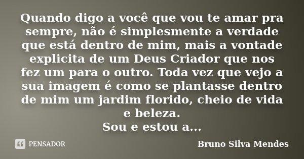 Quando digo a você que vou te amar pra sempre, não é simplesmente a verdade que está dentro de mim, mais a vontade explicita de um Deus Criador que nos fez um p... Frase de Bruno Silva Mendes.