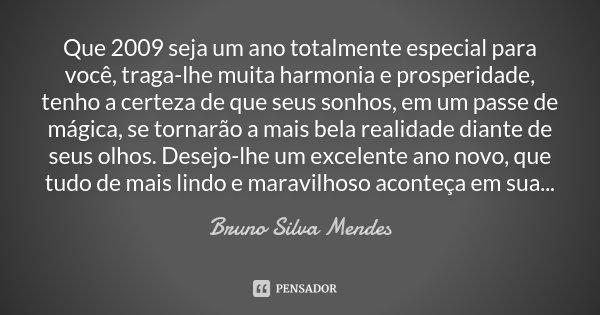 Que 2009 seja um ano totalmente especial para você, traga-lhe muita harmonia e prosperidade, tenho a certeza de que seus sonhos, em um passe de mágica, se torna... Frase de Bruno Silva Mendes.