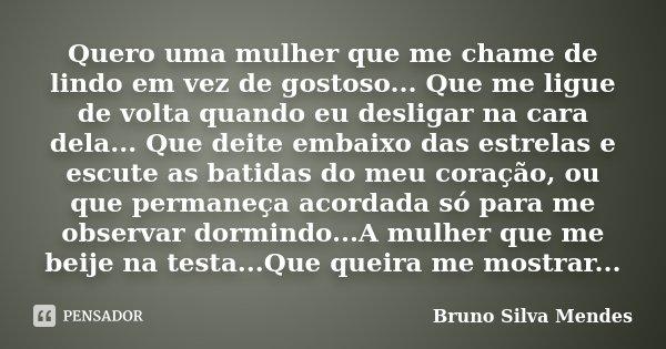 Quero uma mulher que me chame de lindo em vez de gostoso... Que me ligue de volta quando eu desligar na cara dela... Que deite embaixo das estrelas e escute as ... Frase de Bruno Silva Mendes.