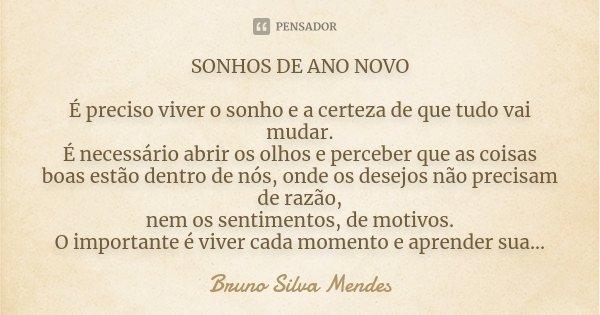 SONHOS DE ANO NOVO É preciso viver o sonho e a certeza de que tudo vai mudar. É necessário abrir os olhos e perceber que as coisas boas estão dentro de nós, ond... Frase de Bruno Silva Mendes.