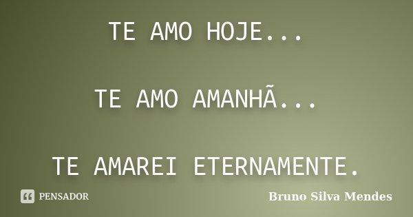 TE AMO HOJE... TE AMO AMANHÃ... TE AMAREI ETERNAMENTE.... Frase de Bruno Silva Mendes.