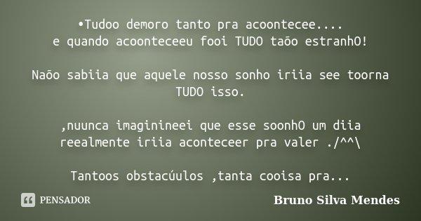 •Tudoo demoro tanto pra acoontecee.... e quando acoonteceeu fooi TUDO taõo estranhO! Naõo sabiia que aquele nosso sonho iriia see toorna TUDO isso. ,nuunca imag... Frase de Bruno Silva Mendes.