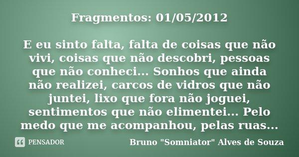 Fragmentos: 01/05/2012 E eu sinto falta, falta de coisas que não vivi, coisas que não descobri, pessoas que não conheci... Sonhos que ainda não realizei, carcos... Frase de Bruno