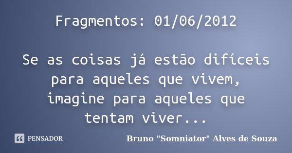 Fragmentos: 01/06/2012 Se as coisas já estão difíceis para aqueles que vivem, imagine para aqueles que tentam viver...... Frase de Bruno