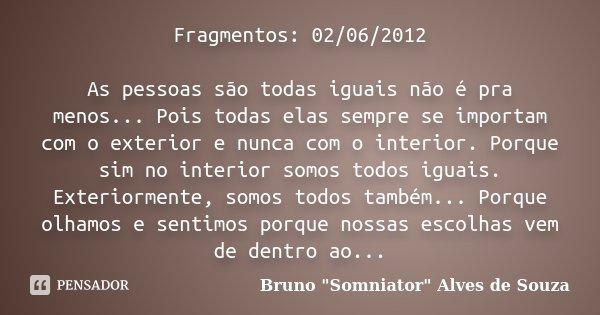 Fragmentos: 02/06/2012 As pessoas são todas iguais não é pra menos... Pois todas elas sempre se importam com o exterior e nunca com o interior. Porque sim no in... Frase de Bruno