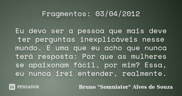 Fragmentos: 03/04/2012 Eu devo ser a pessoa que mais deve ter perguntas inexplicáveis nesse mundo. E uma que eu acho que nunca terá resposta: Por que as mulhere... Frase de Bruno